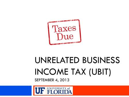 UNRELATED BUSINESS INCOME TAX (UBIT) SEPTEMBER 4, 2013.