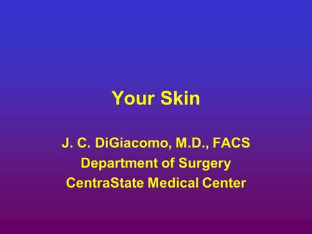 Your Skin J. C. DiGiacomo, M.D., FACS Department of Surgery CentraState Medical Center.