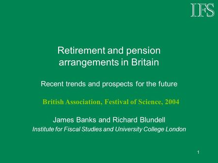 1 Retirement and pension arrangements in Britain Recent trends and prospects for the future James Banks and Richard Blundell Institute for Fiscal Studies.