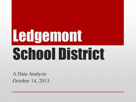 Ledgemont School District A Data Analysis October 14, 2013.