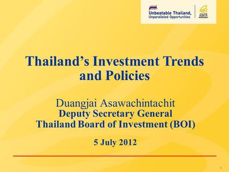 1 Duangjai Asawachintachit Deputy Secretary General Thailand Board of Investment (BOI) 5 July 2012 Thailand's Investment Trends and Policies.