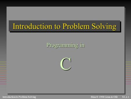 Introduction to Problem SolvingS1.2.1 Bina © 1998 Liran & Ofir Introduction to Problem Solving Programming in C.