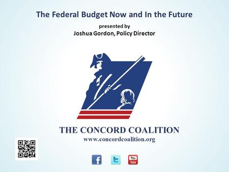 THE CONCORD COALITION www.concordcoalition.org The Federal Budget Now and In the Future presented by Joshua Gordon, Policy Director.
