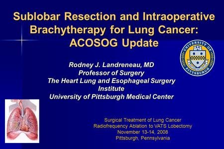 Sublobar Resection and Intraoperative Brachytherapy for Lung Cancer: ACOSOG Update Rodney J. Landreneau, MD Professor of Surgery The Heart Lung and Esophageal.