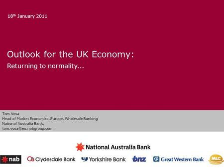 Outlook for the UK Economy: Returning to normality... 18 th January 2011 Tom Vosa Head of Market Economics, Europe, Wholesale Banking National Australia.
