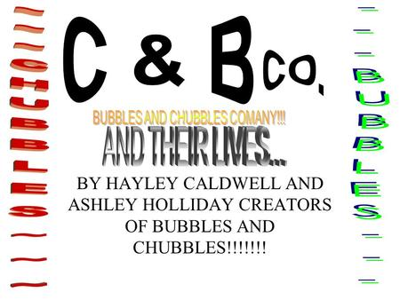 BY HAYLEY CALDWELL AND ASHLEY HOLLIDAY CREATORS OF BUBBLES AND CHUBBLES!!!!!!!