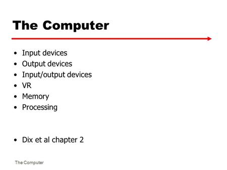 The Computer Input devices Output devices Input/output devices VR Memory Processing Dix et al chapter 2.
