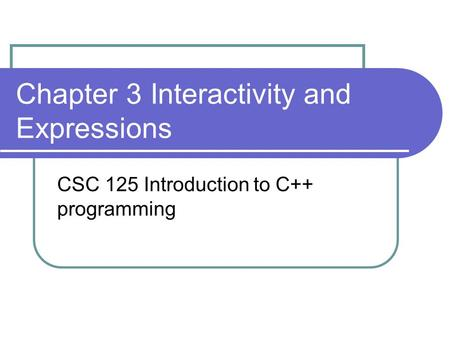 Chapter 3 Interactivity and Expressions CSC 125 Introduction to C++ programming.