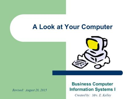A Look at Your Computer Business Computer Information Systems I Created by: Mrs. E. Kelley Revised: August 28, 2015.