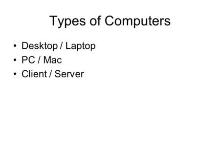 Types of Computers Desktop / Laptop PC / Mac Client / Server.