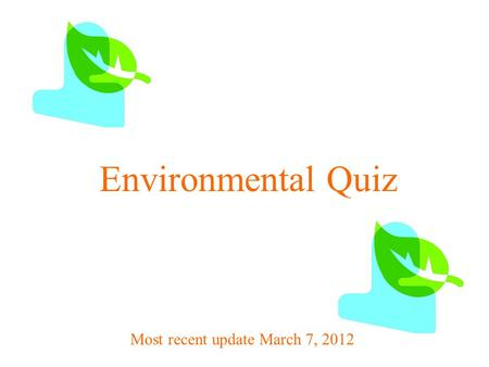 Environmental Quiz Most recent update March 7, 2012.