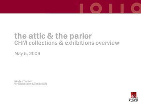 The attic & the parlor CHM collections & exhibitions overview May 5, 2006 Kirsten Tashev VP Collections & Exhibitions.