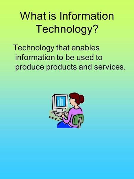 What is Information Technology? Technology that enables information to be used to produce products and services.