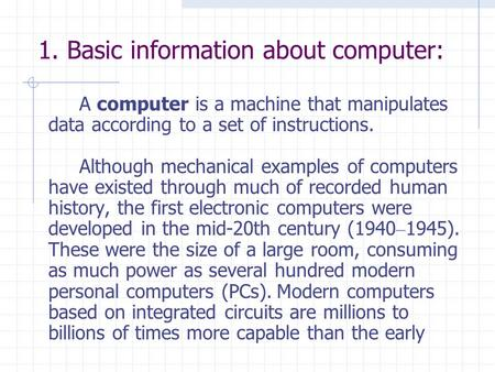 1. Basic information about computer: A computer is a machine that manipulates data according to a set of instructions. Although mechanical examples of.