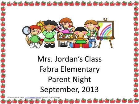 Mrs. Jordan's Class Fabra Elementary Parent Night September, 2013 Created by: Ashley Magee, www.firstgradebrain.com Graphics © ThistleGirlDesignswww.firstgradebrain.com.