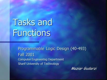 Tasks and Functions Programmable Logic Design (40-493) Fall 2001 Computer Engineering Department Sharif University of Technology Maziar Gudarzi.
