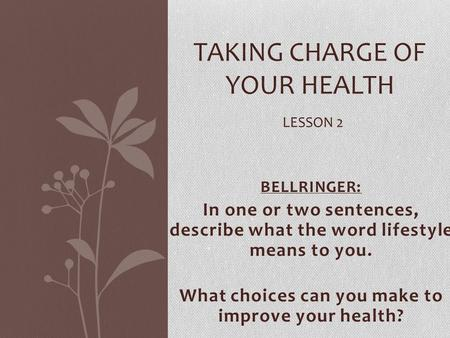 BELLRINGER: In one or two sentences, describe what the word lifestyle means to you. What choices can you make to improve your health? TAKING CHARGE OF.
