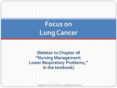 "(Relates to Chapter 28 ""Nursing Management: Lower Respiratory Problems,"" in the textbook) Focus on Lung Cancer Copyright © 2011, 2007 by Mosby, Inc., an."