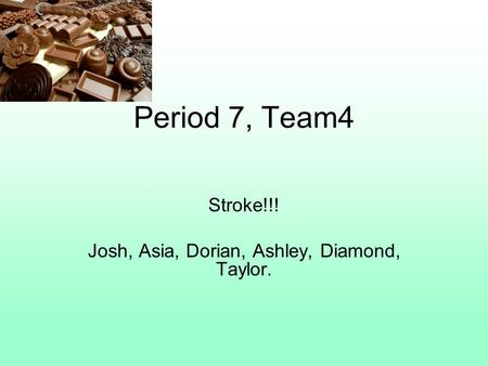 Period 7, Team4 Stroke!!! Josh, Asia, Dorian, Ashley, Diamond, Taylor.