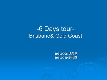 496c0906 洪粲雯 496c0919 陳怡華 -6 Days tour- Brisbane& Gold Coast.