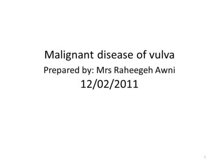 Malignant disease of vulva Prepared by: Mrs Raheegeh Awni 12/02/2011