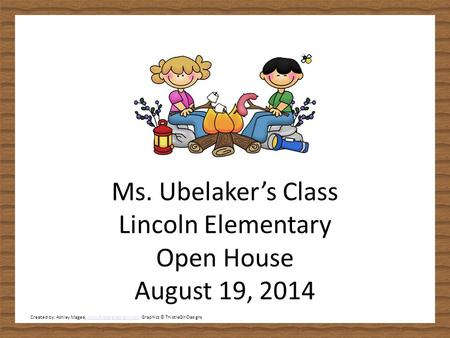 Ms. Ubelaker's Class Lincoln Elementary Open House August 19, 2014 Created by: Ashley Magee, www.firstgradebrain.com Graphics © ThistleGirlDesignswww.firstgradebrain.com.