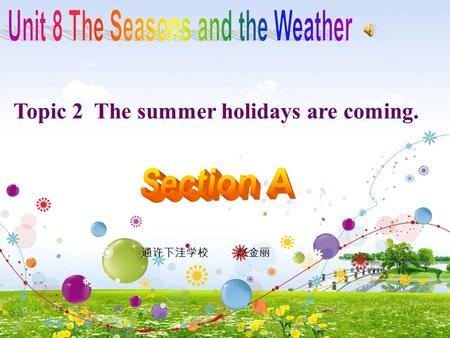Topic 2 The summer holidays are coming. 通许下洼学校 赵金丽.