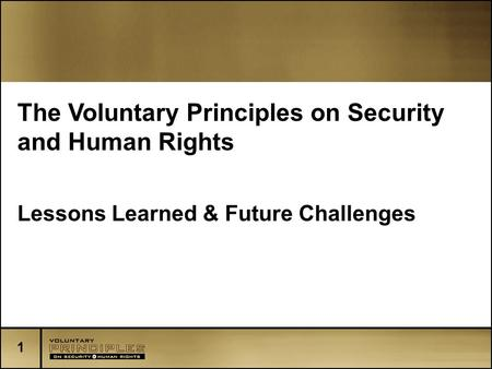 1 The Voluntary Principles on Security and Human Rights Lessons Learned & Future Challenges.
