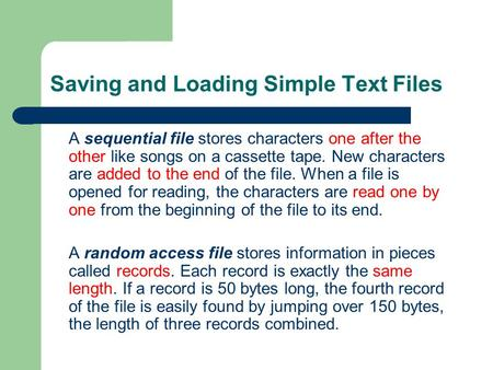 Saving and Loading Simple Text Files A sequential file stores characters one after the other like songs on a cassette tape. New characters are added to.