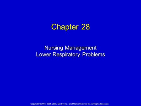 Chapter 28 Nursing Management Lower Respiratory Problems Copyright © 2007, 2004, 2000, Mosby, Inc., an affiliate of Elsevier Inc. All Rights Reserved.