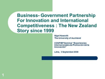 1 Business- Government Partnership For Innovation and International Competitiveness : The New Zealand Story since 1999 Nigel Haworth The University of.