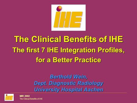 MIR 2002 The Clinical Benefits of IHE Berthold Wein, Dept. Diagnostic Radiology University Hospital Aachen The Clinical Benefits of IHE The first 7 IHE.