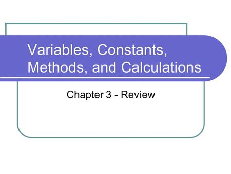 Variables, Constants, Methods, and Calculations Chapter 3 - Review.