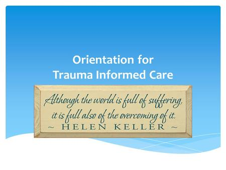 Orientation for Trauma Informed Care. (SAMHSA, 2012)Individual trauma results from an event, series of events, or set of circumstances that is experienced.