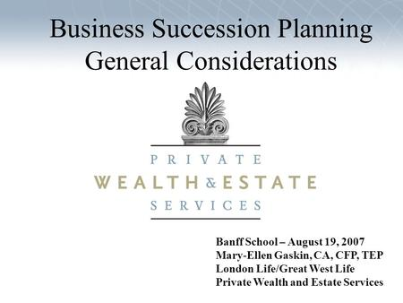 Banff School – August 19, 2007 Mary-Ellen Gaskin, CA, CFP, TEP London Life/Great West Life Private Wealth and Estate Services Business Succession Planning.