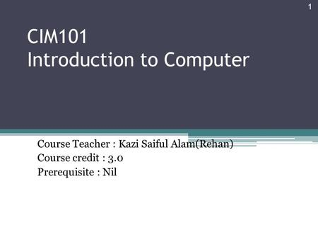 CIM101 Introduction to Computer Course Teacher : Kazi Saiful Alam(Rehan) Course credit : 3.0 Prerequisite : Nil 1.