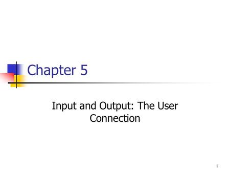 1 Chapter 5 Input and Output: The User Connection.