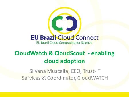 CloudWatch & CloudScout - enabling <strong>cloud</strong> adoption Silvana Muscella, CEO, Trust-IT Services & Coordinator, CloudWATCH.