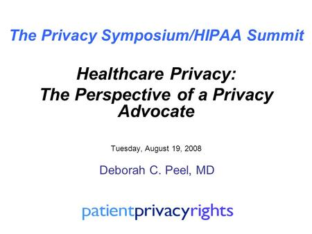 The Privacy Symposium/HIPAA Summit Healthcare Privacy: The Perspective of a Privacy Advocate Tuesday, August 19, 2008 Deborah C. Peel, MD.