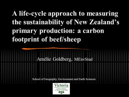 A life-cycle approach to measuring the sustainability of New Zealand's primary production: a carbon footprint of beef/sheep Amélie Goldberg, MEnvStud School.