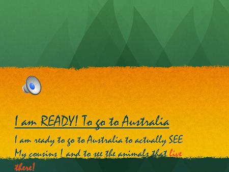 I am READY! To go to Australia I am ready to go to Australia to actually SEE My cousins ! and to see the animals that live there!