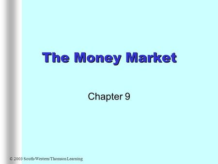The Money Market Chapter 9 © 2003 South-Western/Thomson Learning.