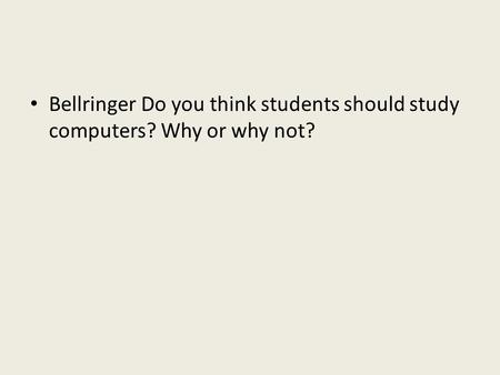 Bellringer Do you think students should study computers? Why or why not?