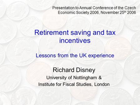 Retirement saving and tax incentives Lessons from the UK experience Richard Disney University of Nottingham & Institute for Fiscal Studies, London Presentation.