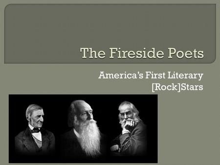 America's First Literary [Rock]Stars.  First group of American poets to rival British poets in popularity in either country.  Notable for their scholarship.