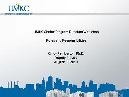 UMKC Chairs/Program Directors Workshop Roles and Responsibilities Cindy Pemberton, Ph.D. Deputy Provost August 7, 2013.