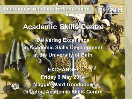 Delivering Excellence in Academic Skills Development at the University of Bath EXCHANGE! Friday 9 May 2014 Maggie Ward Goodbody Director, Academic Skills.
