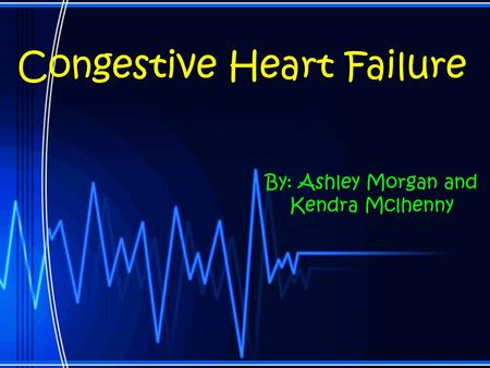 Congestive Heart Failure By: Ashley Morgan and Kendra Mclhenny.
