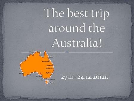 27.11- 24.12.2012r..  The best plan of the trip around the Australia  How to move in Australia  Which places are worth to see  How many days you might.