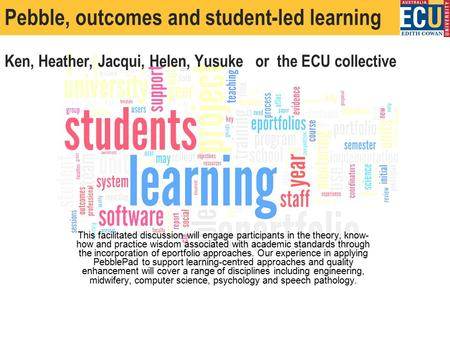 Pebble, outcomes and student-led learning Ken, Heather, Jacqui, Helen, Yusuke or the ECU collective This facilitated discussion will engage participants.